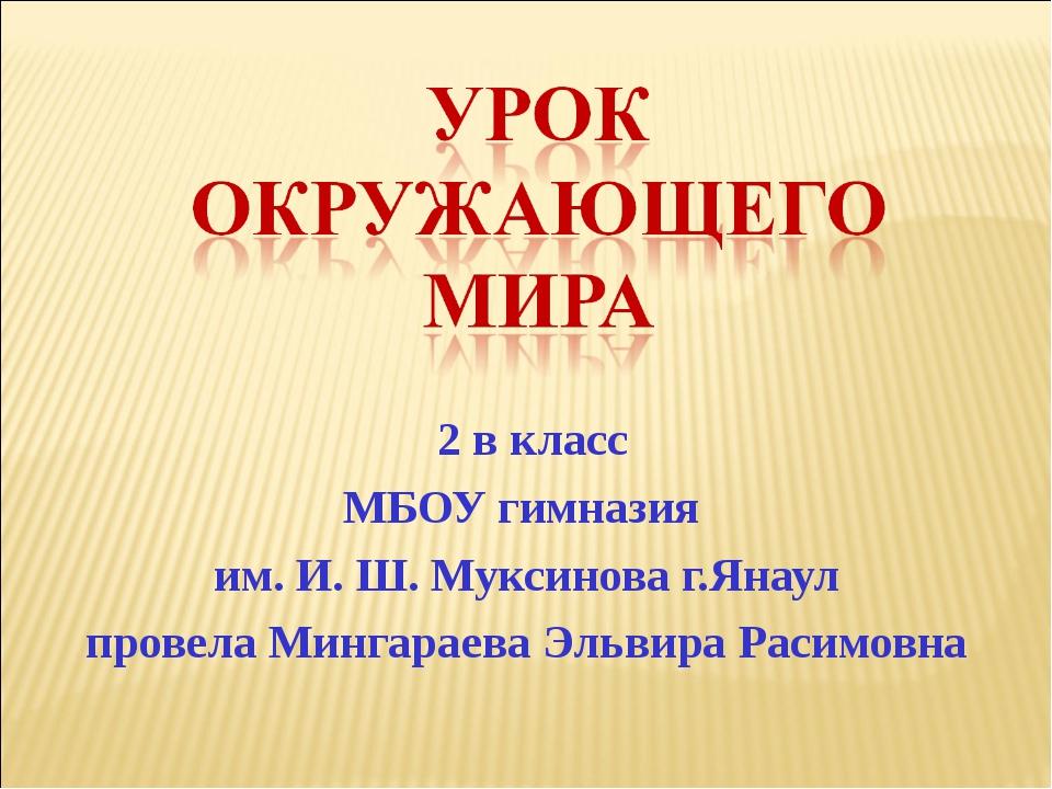 2 в класс МБОУ гимназия им. И. Ш. Муксинова г.Янаул провела Мингараева Эльви...