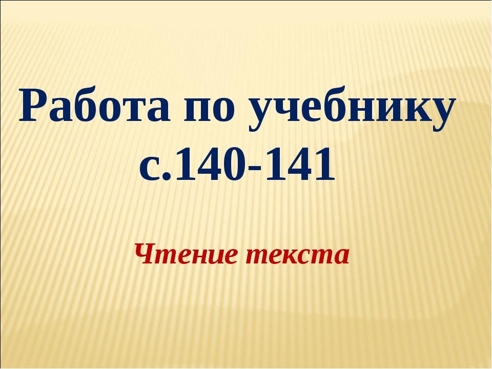 Работа по учебнику с.140-141 Чтение текста
