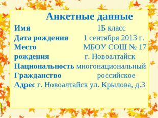 Анкетные данные Имя  1Б класс Дата рождения 1 сентября 2013 г. Место