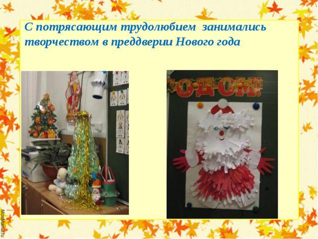 С потрясающим трудолюбием занимались творчеством в преддверии Нового года