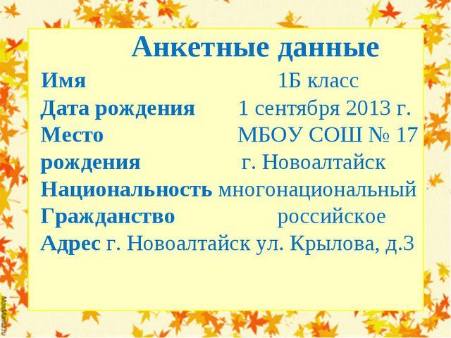 Анкетные данные Имя  1Б класс Дата рождения 1 сентября 2013 г. Место...