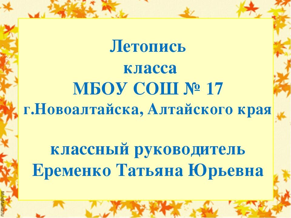Летопись класса МБОУ СОШ № 17 г.Новоалтайска, Алтайского края классный руково...