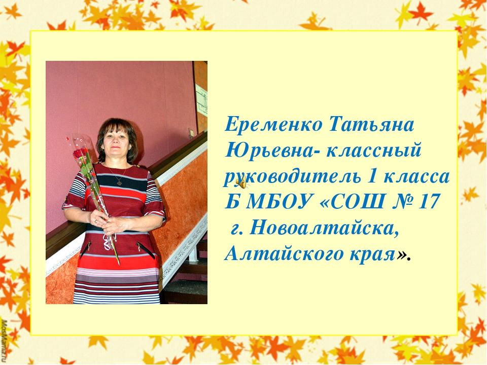 Еременко Татьяна Юрьевна- классный руководитель 1 класса Б МБОУ «СОШ № 17 г....