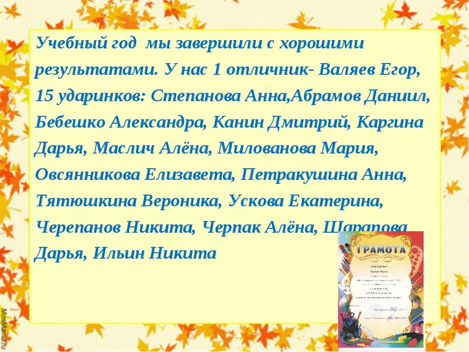 Учебный год мы завершили с хорошими результатами. У нас 1 отличник- Валяев Ег...