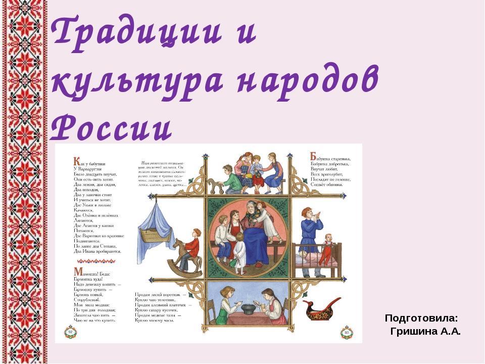 Традиции и культура народов России Подготовила: Гришина А.А.