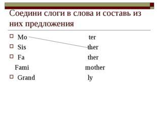 Соедини слоги в слова и составь из них предложения Mo ter Sis ther Fa ther Fa