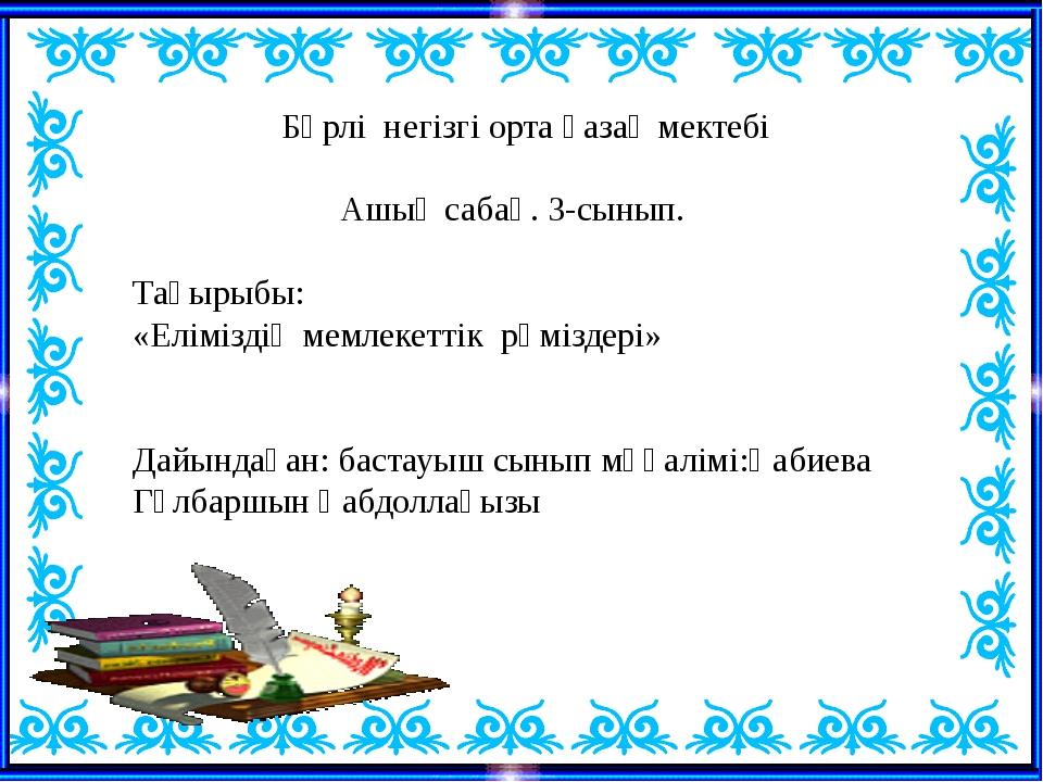 Бөрлі негізгі орта қазақ мектебі Ашық сабақ. 3-сынып. Тақырыбы: «Еліміздің м...