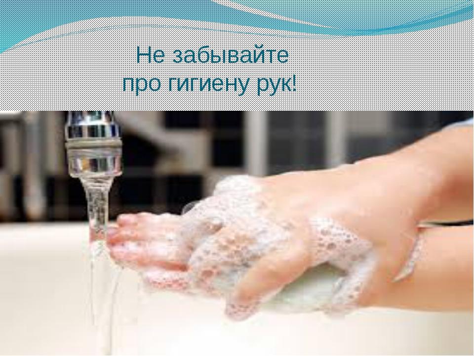 Не забывайте про гигиену рук!