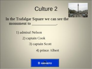 In the Trafalgar Square we can see the monument to ____________. В начало Cul