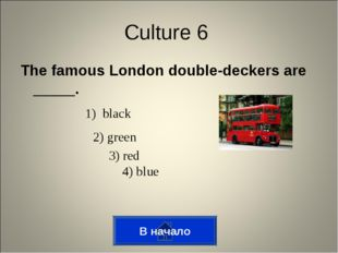 The famous London double-deckers are _____. В начало Culture 6 1) black 2) gr