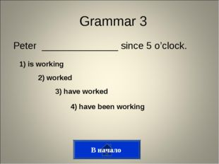 Peter ______________ since 5 o'clock. Grammar 3 1) is working 2) worked 3) ha