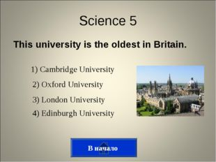 This university is the oldest in Britain. В начало Science 5 1) Cambridge Uni