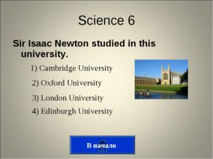 Sir Isaac Newton studied in this university. В начало Science 6 1) Cambridge
