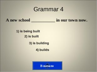 Grammar 4 A new school ___________ in our town now. 3) is building 2) is buil