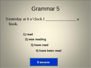 Grammar 5 Yesterday at 6 o'clock I _______________ a book. В начало 1) read 2