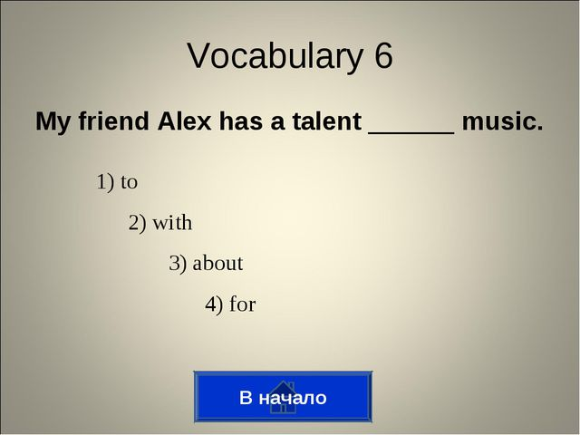 My friend Alex has a talent ______ music. В начало Vocabulary 6 1) to 2) with...