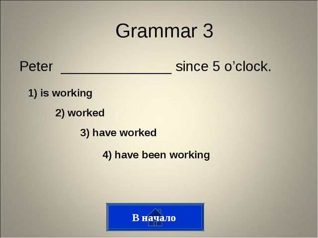 Peter ______________ since 5 o'clock. Grammar 3 1) is working 2) worked 3) ha...