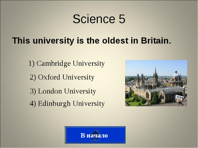This university is the oldest in Britain. В начало Science 5 1) Cambridge Uni...