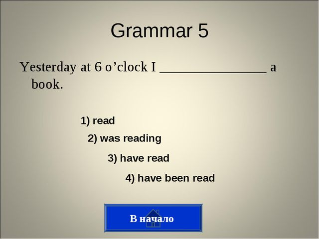 Grammar 5 Yesterday at 6 o'clock I _______________ a book. В начало 1) read 2...