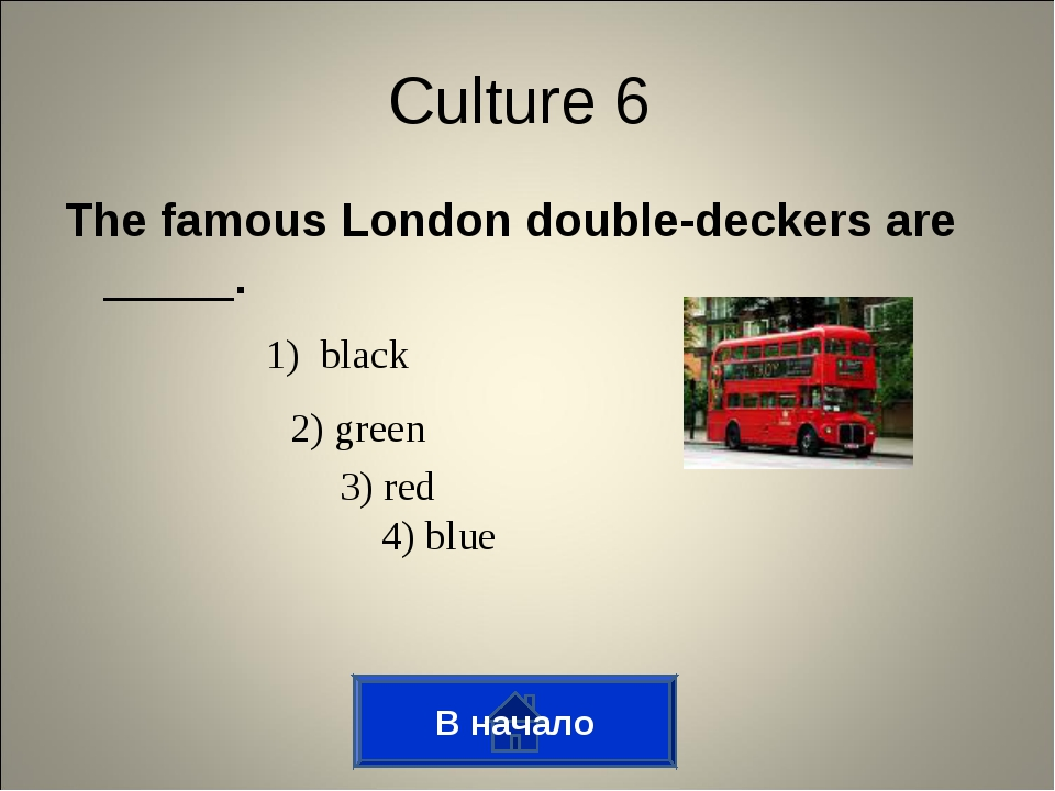 The famous London double-deckers are _____. В начало Culture 6 1) black 2) gr...