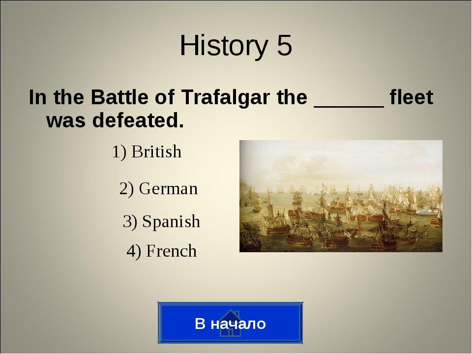 In the Battle of Trafalgar the ______ fleet was defeated. В начало History 5...