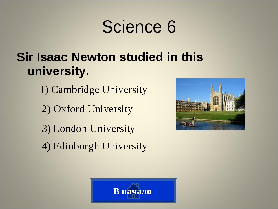 Sir Isaac Newton studied in this university. В начало Science 6 1) Cambridge...