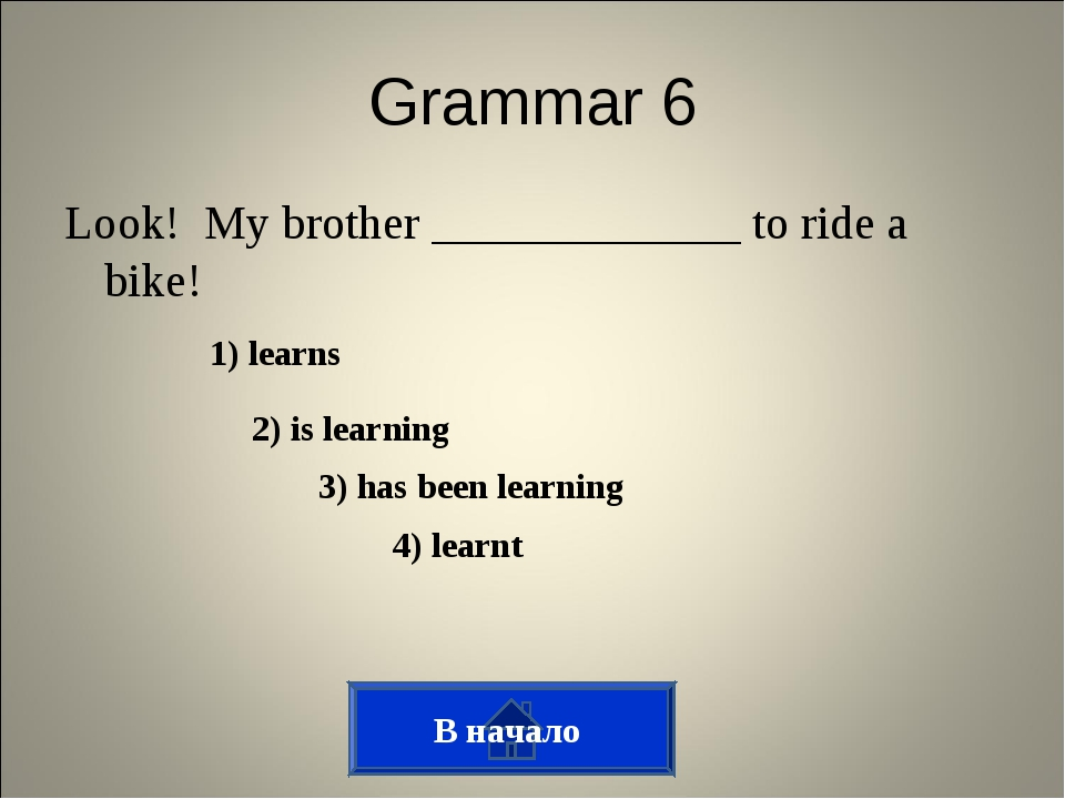 Grammar 6 Look! My brother _____________ to ride a bike! 1) learns 2) is lear...