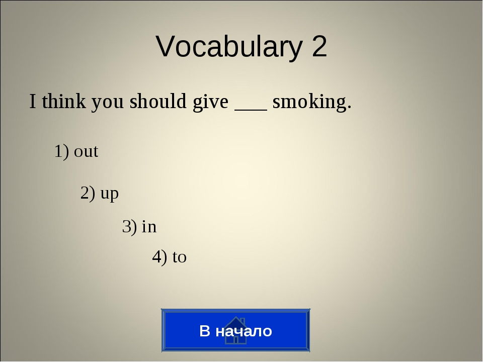 I think you should give ___ smoking. Vocabulary 2 1) out 2) up 3) in 4) to В...