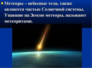 Метеоры – небесные тела, также являются частью Солнечной системы. Упавшие на