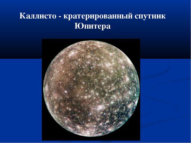 Каллисто - кратерированный спутник Юпитера