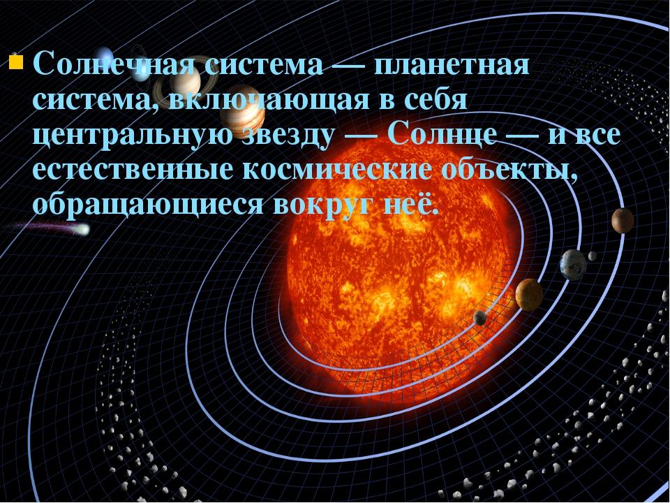 Солнечная система — планетная система, включающая в себя центральную звезду...