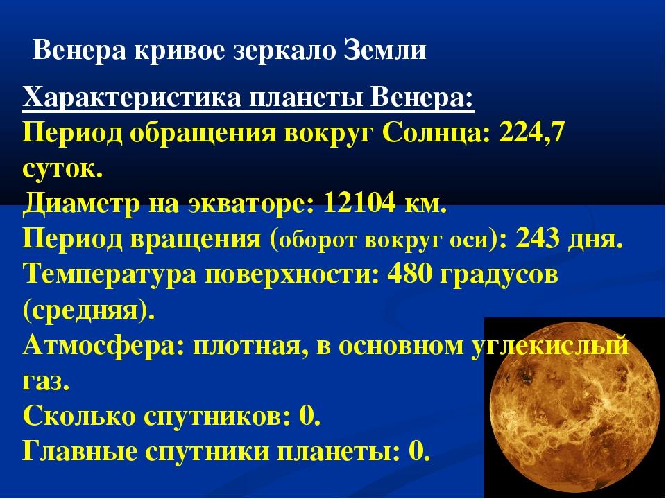 Венера кривое зеркало Земли Характеристика планеты Венера: Период обращения в...