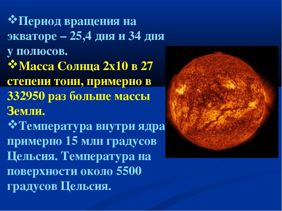 Период вращения на экваторе – 25,4 дня и 34 дня у полюсов. Масса Солнца 2х10...