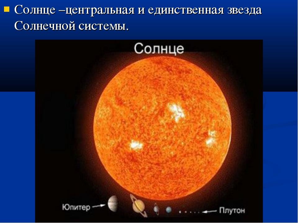 Солнце –центральная и единственная звезда Солнечной системы.