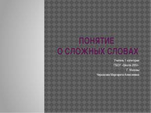 ПОНЯТИЕ О СЛОЖНЫХ СЛОВАХ Учитель 1 категории ГБОУ «Школа 2053» Г. Москвы Черк