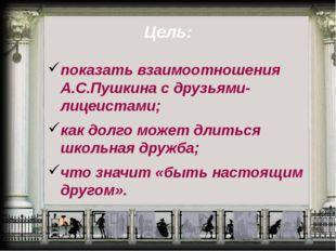 Цель: показать взаимоотношения А.С.Пушкина с друзьями-лицеистами; как долго м