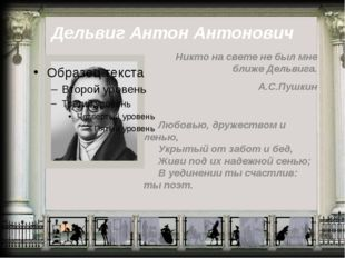 Дельвиг Антон Антонович Никто на свете не был мне ближе Дельвига. А.С.Пушкин