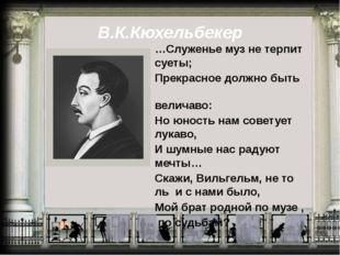 В.К.Кюхельбекер …Служенье муз не терпит суеты; Прекрасное должно быть величав