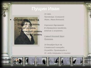 Пущин Иван 13 лет. Прозвища- Большой Жано, Иван Великий. Хорошие дарования. В