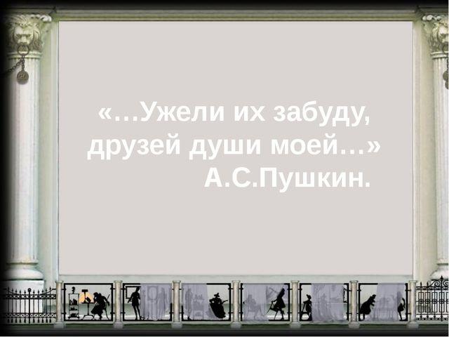 «…Ужели их забуду, друзей души моей…» А.С.Пушкин.