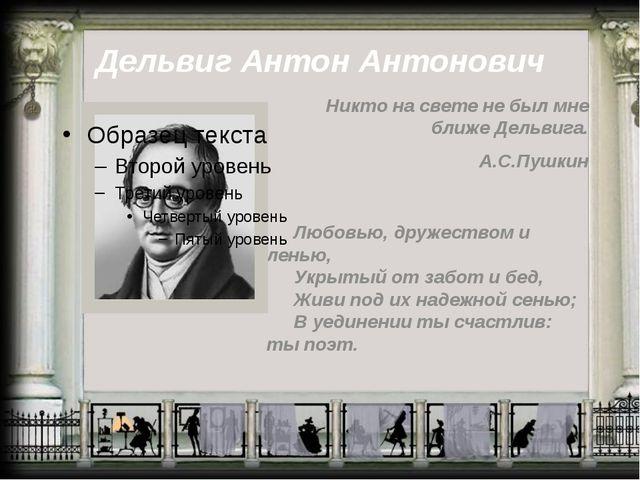 Дельвиг Антон Антонович Никто на свете не был мне ближе Дельвига. А.С.Пушкин...