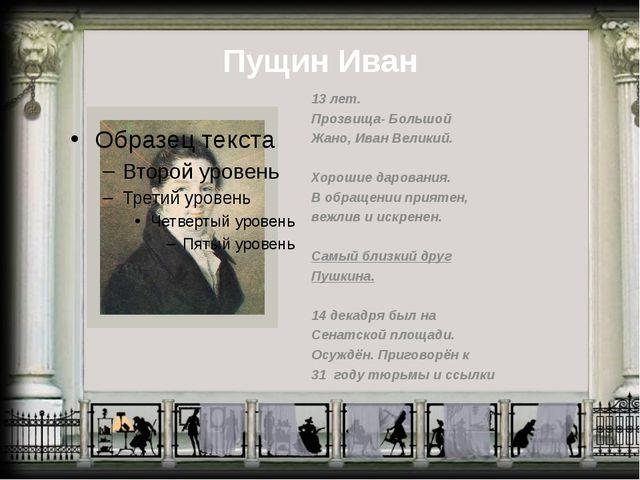 Пущин Иван 13 лет. Прозвища- Большой Жано, Иван Великий. Хорошие дарования. В...