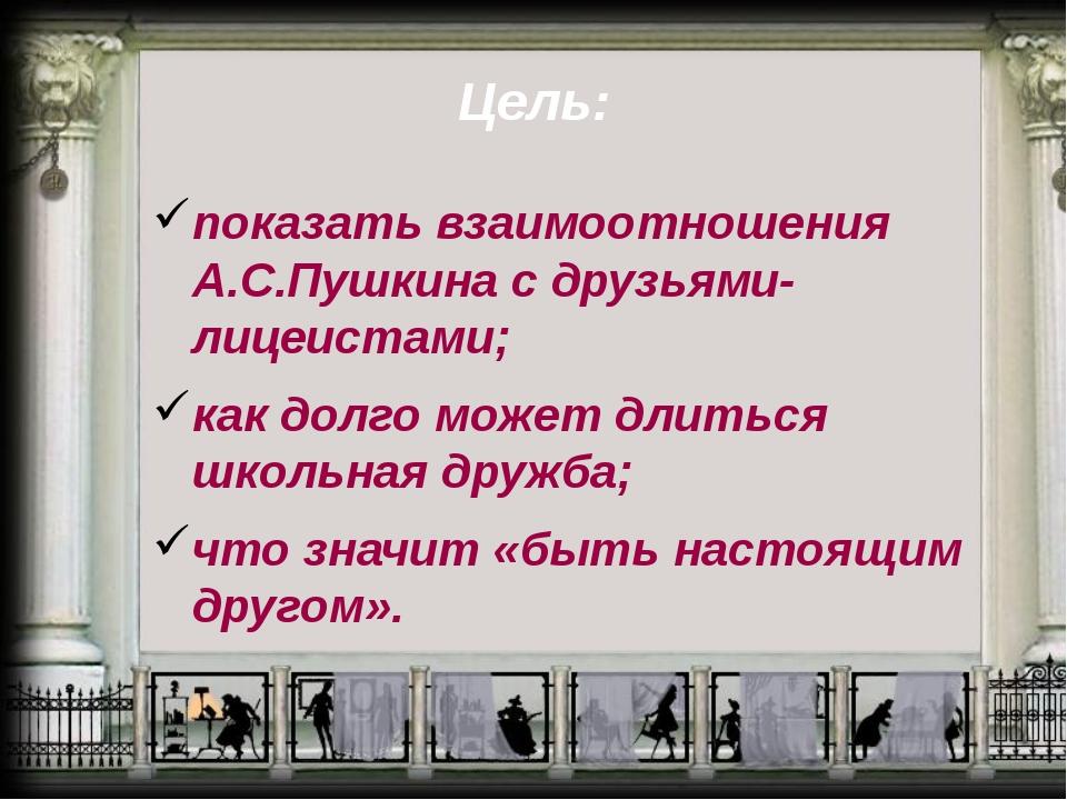 Цель: показать взаимоотношения А.С.Пушкина с друзьями-лицеистами; как долго м...