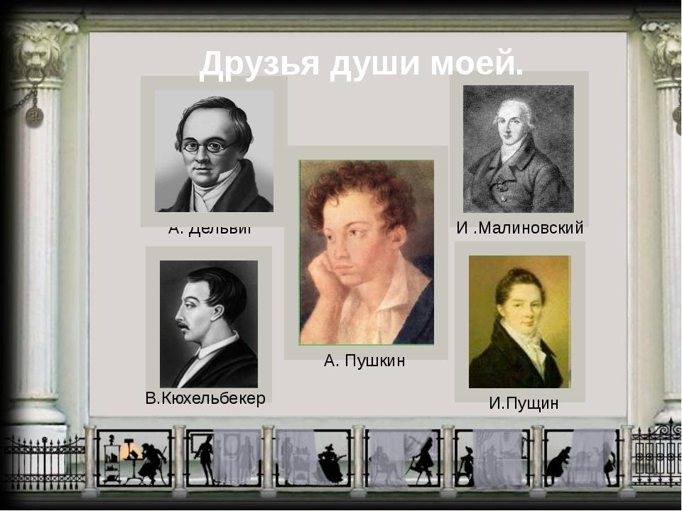 В.Кюхельбекер А. Дельвиг А. Пушкин И.Пущин И .Малиновский Друзья души моей.