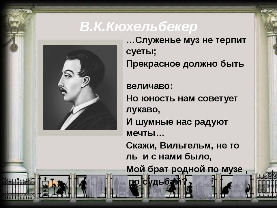 В.К.Кюхельбекер …Служенье муз не терпит суеты; Прекрасное должно быть величав...