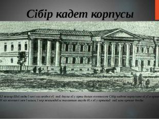 Сібір кадет корпусы 1847 жылы 12 жасар Шоқанды әкесі сол кездегі ең таңдаулы