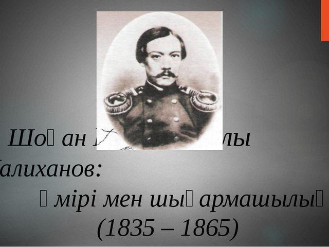 Шоқан Шыңғысұлы Уалиханов: өмірі мен шығармашылығы (1835 – 1865)