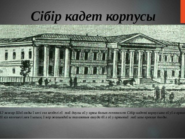 Сібір кадет корпусы 1847 жылы 12 жасар Шоқанды әкесі сол кездегі ең таңдаулы...