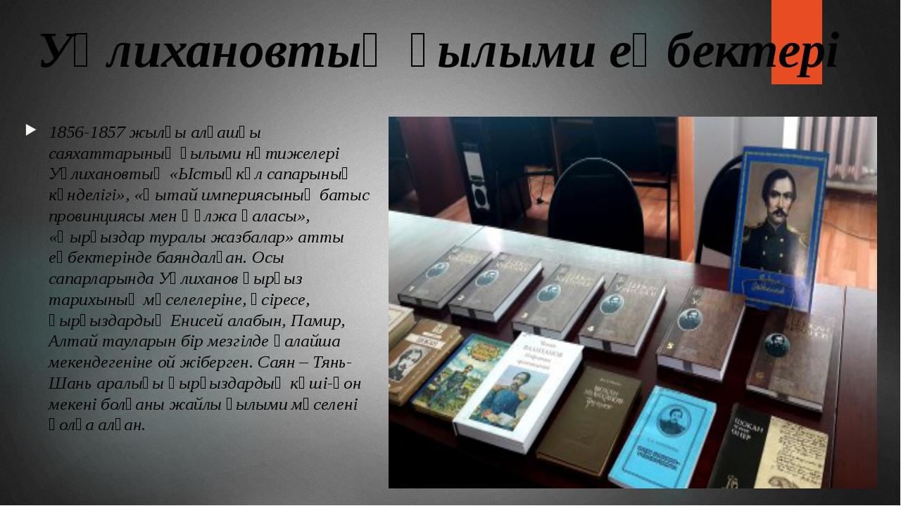 Уәлихановтың ғылыми еңбектері 1856-1857 жылғы алғашқы саяхаттарының ғылыми нә...
