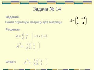 Задача № 14 Задание. Найти обратную матрицу для матрицы Решение. Δ = -1 2 4 =